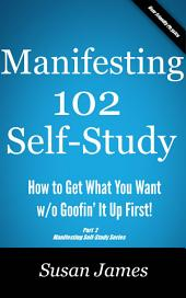 Manifesting 102 Self-Study Course: More of User Friendly Physics or How to Get What You Want w/o Goofing it Up First !