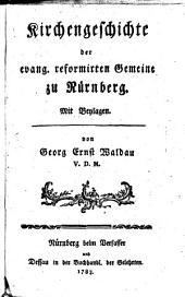 Kirchengeschichte der evang. reformirten Gemeine zu Nürnberg. Mit Beylagen