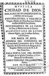 Mystica ciudad de Dios: milagro de su omnipotencia, y abismo de la gracia: historia diuina, y vida de la Virgen, Madre de Dios ...