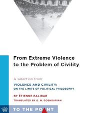 From Extreme Violence to the Problem of Civility: A Selection from Violence and Civility: On the Limits of Political Philosophy