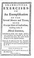 Grammatical exercises  or  An exemplification of the several moods and tenses  and of the principal rules of construction     Taken for the most part from Mr  Turner s Exercises to the accidence  and adapted to the method of the Latin rudiments published by T  R   i e  Thomas Ruddiman   PDF