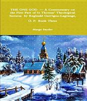 THE ONE GOD     A Commentary on the First Part of St Thomas  Theological Summa by Reginald Garrigou Lagrange  O  P  BOOK THREE PDF