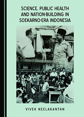 Science  Public Health and Nation Building in Soekarno Era Indonesia PDF