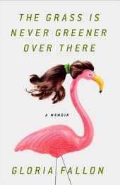 The Grass Is Never Greener Over There: A Memoir