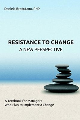 RESISTANCE TO CHANGE   A NEW PERSPECTIVE  A Textbook for Managers Who Plan to Implement a Change