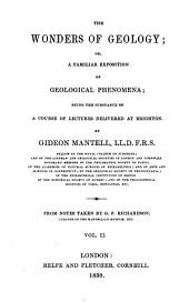 The Wonders of Geology, Or, A Familiar Exposition of Geological Phenomena: Being the Substance of a Course of Lectures Delivered at Brighton, Volume 2