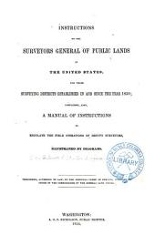 Instructions to the Surveyors General of Public Lands of the United States: For Those Surveying Districts Established in and Since the Year 1850 : Containing Also a Manual of Instructions to Regulate the Field Operations of Deputy Surveyors