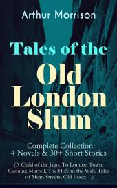 Tales of the Old London Slum äóñ Complete Collection: 4 Novels & 30+ Short Stories (A Child of the Jago, To London Town, Cunning Murrell, The Hole in the Wall, Tales of Mean Streets, Old Essexäó_)