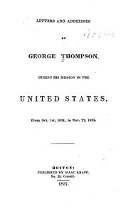 Letters and addresses by George Thompson: during his mission in the United States, from Oct. 1st, 1834, to Nov. 27, 1835