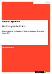 Die Europäische Union: Demokratische Legitimation - Eine (zu) knappe Ressource in der EU?