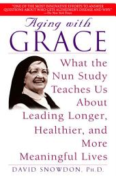 Aging with Grace: What the Nun Study Teaches Us About Leading Longer, Healthier, and MoreMeaningful Lives