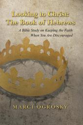 Looking to Christ: the Book of Hebrews: A Bible Study on Keeping the Faith When You Are Discouraged