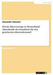 Private Altervorsorge in Deutschland. Aktienfonds als Grundstein für den gesicherten Altersruhestand?