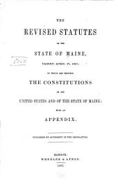 The Revised Statutes of the State of Maine, Passed April 17, 1857: To which are Prefixed the Constitutions of the United States and of the State of Maine: with an Appendix