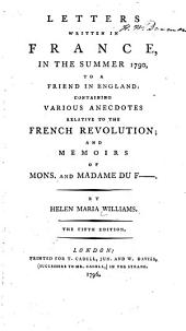 Letters Written in France: In the Summer 1790, to a Friend in England: Containing Various Anecdotes Relative to the French Revolution; and Memoirs of Mons. and Madame Du F-. By Helen Maria Williams