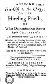 A Second Free-Gift to the Clergy : Or the HirelingPriests, of what Denomination Soever Again Challeng' D to a Disputation on this Question ; Whether the Hireling Preachers of this Age... be Not Worshippers of the Apocalyptical Beast... By Thomas Woolston...