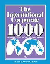 The International Corporate 1000: A Directory of Who Runs The World's 1000 Leading Corporations 1987 Edition