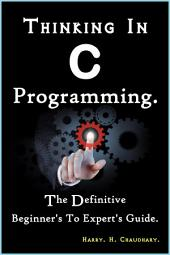Thinking In C Programming :: The Definitive Beginner's To Expert's Guide.