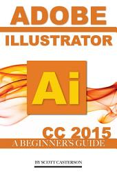 Adobe Illustrator Ai CC 2015: A Beginner's Guide