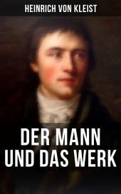 Heinrich von Kleist: Der Mann und das Werk: Autobiographische Werke, Briefe & Biographien (Mit Abschiedsbriefen & biografischen Aufzeichnungen von Stefan Zweig und Rudolf Genée)