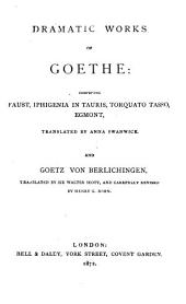 Dramatic Works of Goethe: Comprising Faust [pt. I] Iphigenia in Tauris, Torquato Tasso, Egmont, Tr. by Anna Swanwick. And Goetz Von Berlichingen, Tr. by Sir Walter Scott