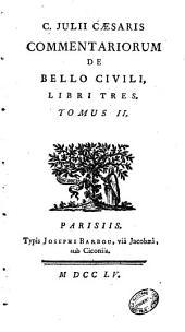 C. Julii Cæsaris Quæ exstant opera; cum A. Hirtii sive Oppii commentariis de bellis Gall. Alexand. Afric. et Hispaniensi. Accesserunt ejusdem Cæsaris fragmenta, nec non et nomina populorum, oppidorum et fluviorum, quæ apud Cæserem reperiuntur. ... Tomus 1. [-2.]: C. Julii Cæsaris Commentariorum de bello civili, libri tres .., Volume 2