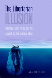The Libertarian Illusion: Ideology, Public Policy and the Assault on the Common Good