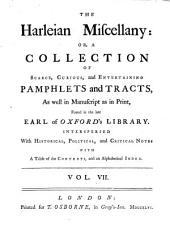 The Harleian Miscellany, Or, A Collection of Scarce, Curious, and Entertaining Pamphlets and Tracts: As Well in Manuscript as in Print, Found in the Late Earl of Oxford's Library. Interspersed with Historical, Political, and Critical Notes ; with a Table of Contents, and an Alphabetical Index, Volume 7