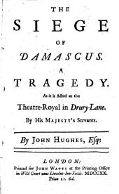 The siege of Damascus: A tragedy. As it is acted at the Theatre-Royal in Drury-Lane. By His Majesty's servants