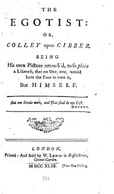 The Egotist  Or  Colley Upon Cibber  Being His Own Picture Retouch d  to So Plain a Likeness  that No One  Now  Would Have the Face to Own It  But Himself   PDF