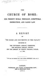 The Church of Rome: Her Present Moral Theology, Scriptural Instruction and Canon Law, Etc. [Edited by E. Baines.]
