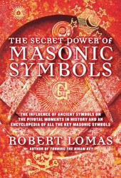 The Secret Power of Masonic Symbols: The Influence of Ancient Symbols on the Pivotal Moments in History and an Encyclopedia of All the Ke
