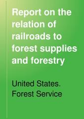 Report on the Relation of Railroads to Forest Supplies and Forestry: Together with Appendices on the Structure of Some Timber Ties, Their Behavior, and the Cause of Their Decay in the Road Bed; on Wood Preservation; on Metal Ties; and on the Use of Spark Arresters