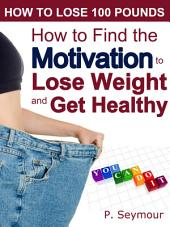 How to Find the Motivation to Lose Weight and Get Healthy: The Foundation for Your Weight Loss Success