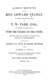 Arguments of the Hon. Edward Stanly, of Counsel for the Receiver, and T.W. Park, Esq., of Counsel for Alvin Adams, with the Charge of the Court: At the Trial of Alfred A. Cohen on a Charge of Embezzlement in the Case of Adams & Co., by H.M. Naglee, Receiver, Versus Alfred A. Cohen, in the District Court of the Fourth Judicial District of the State of California : Hon. John S. Hager, Presiding, March, 1856