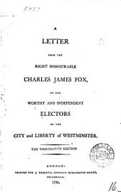 A Letter from the Right Honourable Charles James Fox: To the Worthy and Independent Electors of the City and Liberty of Westminster, Volume 16