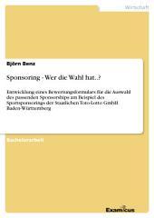 Sponsoring - Wer die Wahl hat..?: Entwicklung eines Bewertungsformulars für die Auswahl des passenden Sponsorships am Beispiel des Sportsponsorings der Staatlichen Toto-Lotto GmbH Baden-Württemberg
