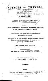 Voyages and Travels of Her Majesty, Caroline, Queen of Great Britain: Including Visits to Various Parts of Germany, France, Italy, Greece, Palestine, &c. &c., and Comprising the Latest Description of Those Interesting Countries, with Remarks on the State of Society, Religion, Manners, Customs, Antiquities, Arts, Literature, Natural Curiosities, &c. &c
