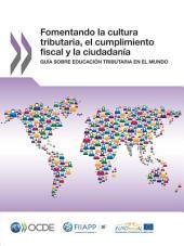 Fomentando la cultura tributaria, el cumplimiento fiscal y la ciudadanía Guía sobre educación tributaria en el mundo: Guía sobre educación tributaria en el mundo