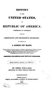 History of the United States, Or Republic of America: Exhibited in Connexion with Its Chronology and Progressive Geography by Means of a Series of Maps. Designed for Schools and Private Libraries