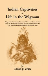 Indian Captivities, Or, Life in the Wigwam: Being True Narratives of Captives who Have Been Carried Away by the Indians ...
