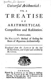 Universal Arithmetick: Or, A Treatise of Arithmetical Composition and Resolution. To which is Added, Dr. Halley's Method of Finding the Roots of Equations Arithmetically