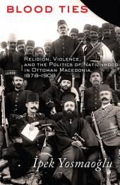 Blood Ties: Religion, Violence and the Politics of Nationhood in Ottoman Macedonia, 1878–1908