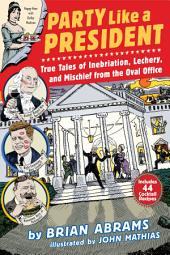 Party Like a President: True Tales of Inebriation, Lechery, and Mischief From the Oval Office