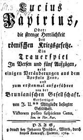 Lucius Papirius; oder die strenge Herrlichkeit der römischen Kriegsgesetze; Trauerspiel in Versen und 5 Aufz. nebst einigen Veränderungen ... verfertigt von J. U**.