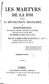 Les martyrs de la foi pendant la révolution française: ou Martyrologe des pontifes, prêtres, religieux, religieuses, laïcs de l'un et l'autre sexe, qui périrent alors pour la foi, Volume1