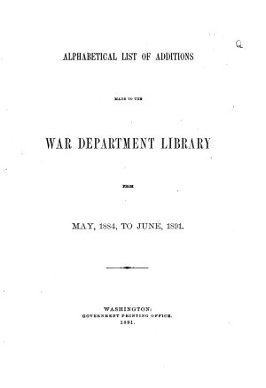 Alphabetical List of Additions Made to the War Department Library from  June  1882   to June  1891 PDF