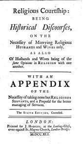 Religious Courtship: Being Historical Discourses, on the Necessity of Marrying Religious Husbands and Wives Only. As Also of Husbands and Wives Being of the Same Opinions in Religion with One Another. With an Appendix ...