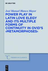 Power Play in Latin Love Elegy and its Multiple Forms of Continuity in Ovid's >Metamorphoses
