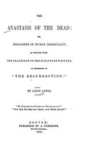 "The anastasis of the dead: or, philosophy of human immortality, as deduced from the teaching of the scripture writers, in reference to ""the resurrection"""